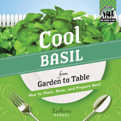 Cover: Cool Basil from Garden to Table: How to Plant, Grow, and Prepare Basil