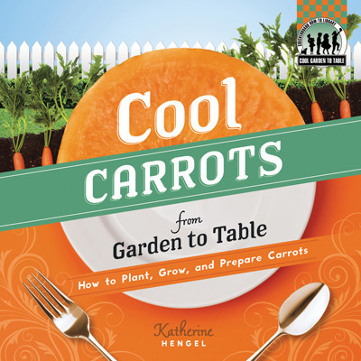 Cover: Cool Carrots from Garden to Table: How to Plant, Grow, and Prepare Carrots