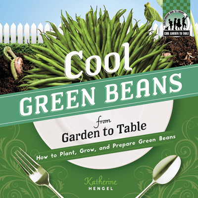 Cover: Cool Green Beans from Garden to Table: How to Plant, Grow, and Prepare Green Beans