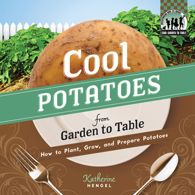 Cover: Cool Potatoes from Garden to Table: How to Plant, Grow, and Prepare Potatoes