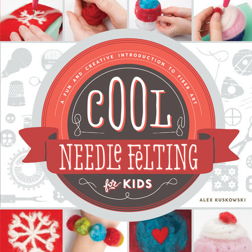 Cover: Cool Needle Felting for Kids: A Fun and Creative Introduction to Fiber Art