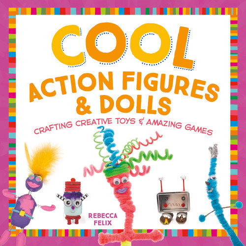 Cover: Cool Action Figures & Dolls: Crafting Creative Toys & Amazing Games