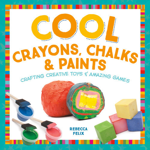 Cover: Cool Crayons, Chalks, & Paints: Crafting Creative Toys & Amazing Games