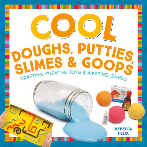 Cover: Cool Doughs, Putties, Slimes, & Goops: Crafting Creative Toys & Amazing Games