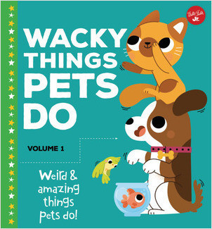 Cover: Wacky Things Pets Do—Volume 1: Weird and amazing things pets do!
