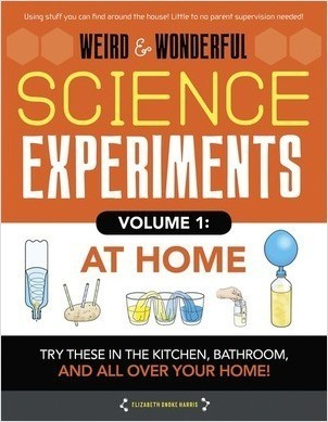 Cover: Weird & Wonderful Science Experiments Volume 1: At Home: Try these in the kitchen, bathroom, and all over your home!