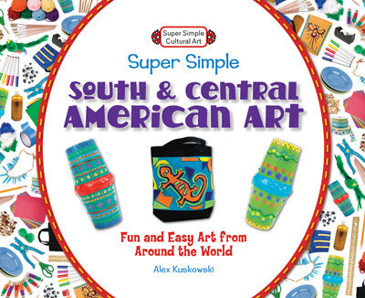 Cover: Super Simple South and Central American Art: Fun and Easy Art from Around the World