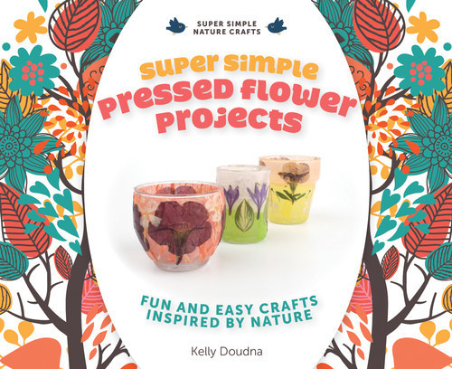 Cover: Super Simple Pressed Flower Projects: Fun and Easy Crafts Inspired by Nature